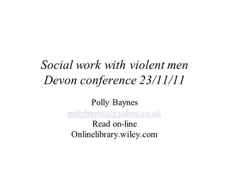 Social work with violent men Devon conference 23/11/11 Polly Baynes Read on-line Onlinelibrary.wiley.com.