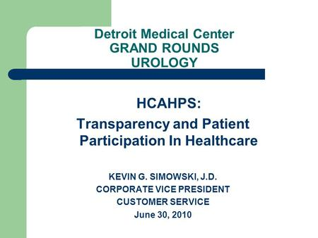 Detroit Medical Center GRAND ROUNDS UROLOGY HCAHPS: Transparency and Patient Participation In Healthcare KEVIN G. SIMOWSKI, J.D. CORPORATE VICE PRESIDENT.