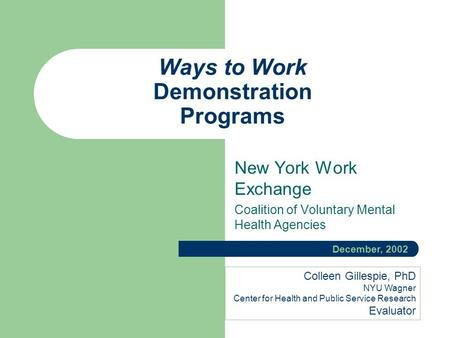 Ways to Work Demonstration Programs New York Work Exchange Coalition of Voluntary Mental Health Agencies December, 2002 Colleen Gillespie, PhD NYU Wagner.
