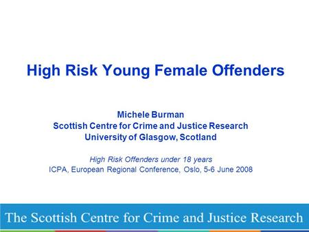 High Risk Young Female Offenders Michele Burman Scottish Centre for Crime and Justice Research University of Glasgow, Scotland High Risk Offenders under.