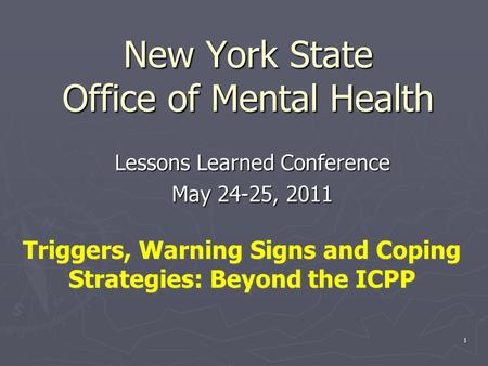 1 New York State Office of Mental Health Lessons Learned Conference May 24-25, 2011 Triggers, Warning Signs and Coping Strategies: Beyond the ICPP.