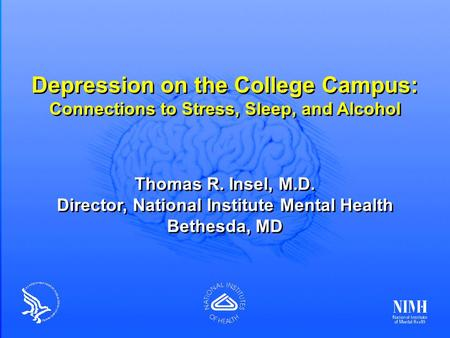 Depression on the College Campus: Connections to Stress, Sleep, and Alcohol Thomas R. Insel, M.D. Director, National Institute Mental Health Bethesda,