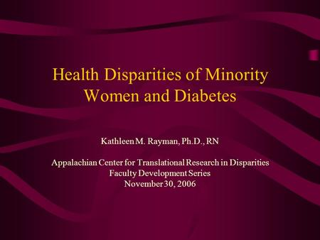 Health Disparities of Minority Women and Diabetes Kathleen M. Rayman, Ph.D., RN Appalachian Center for Translational Research in Disparities Faculty Development.