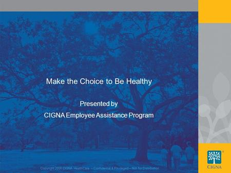 1 Make the Choice to Be Healthy Copyright 2008 CIGNA HealthCare – Confidential & Privileged – Not for Distribution Presented by CIGNA Employee Assistance.