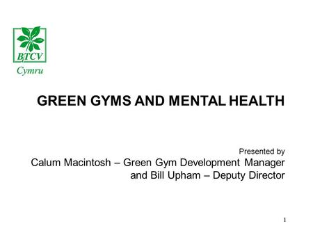 1 GREEN GYMS AND MENTAL HEALTH Presented by Calum Macintosh – Green Gym Development Manager and Bill Upham – Deputy Director 1.
