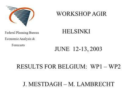 WORKSHOP AGIR HELSINKI JUNE 12-13, 2003 RESULTS FOR BELGIUM: WP1 – WP2 J. MESTDAGH – M. LAMBRECHT Federal Planning Bureau Economic Analysis & Forecasts.