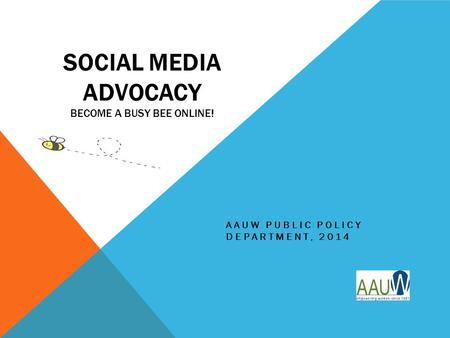 SOCIAL MEDIA ADVOCACY BECOME A BUSY BEE ONLINE! AAUW PUBLIC POLICY DEPARTMENT, 2014.