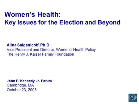 Women's Health: Key Issues for the Election and Beyond Alina Salganicoff, Ph.D. Vice President and Director, Women's Health Policy The Henry J. Kaiser.