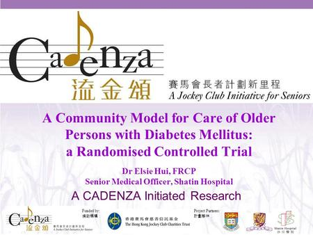 Project Partners: 計劃夥伴: Funded by: 捐助機構: 1 A Community Model for Care of Older Persons with Diabetes Mellitus: a Randomised Controlled Trial Dr Elsie Hui,