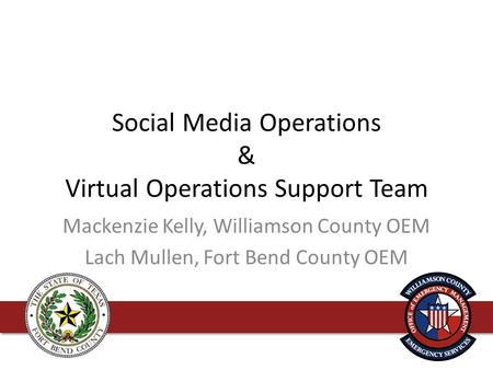 Social Media Operations & Virtual Operations Support Team Mackenzie Kelly, Williamson County OEM Lach Mullen, Fort Bend County OEM.