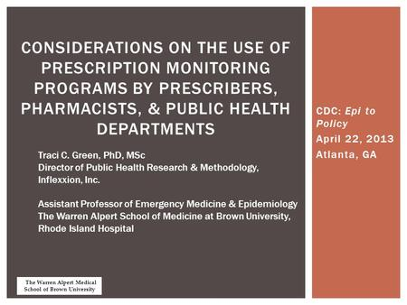 CDC: Epi to Policy April 22, 2013 Atlanta, GA CONSIDERATIONS ON THE USE OF PRESCRIPTION MONITORING PROGRAMS BY PRESCRIBERS, PHARMACISTS, & PUBLIC HEALTH.