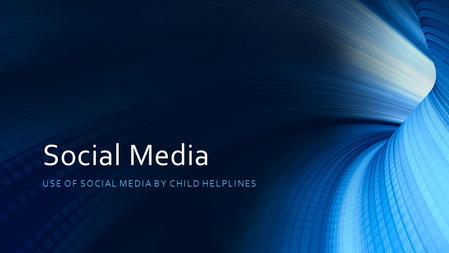 Social Media USE OF SOCIAL MEDIA BY CHILD HELPLINES.