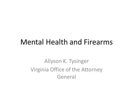 Mental Health and Firearms Allyson K. Tysinger Virginia Office of the Attorney General.