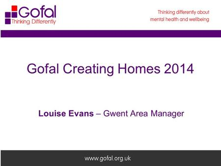 Welcome to Gofal Gofal Creating Homes 2014 Louise Evans – Gwent Area Manager.