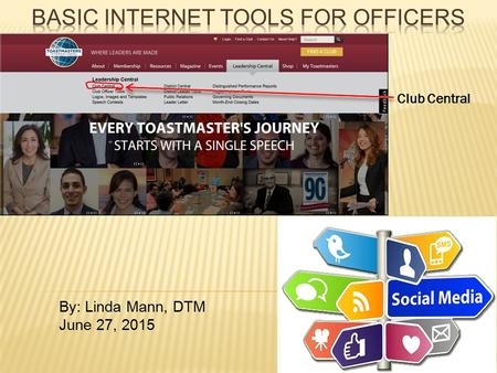 By: Linda Mann, DTM June 27, 2015 Club Central. 1. Click on Leadership Central 2. Click on Club Central 3. Login 4. Choose a club if you are in multiple.