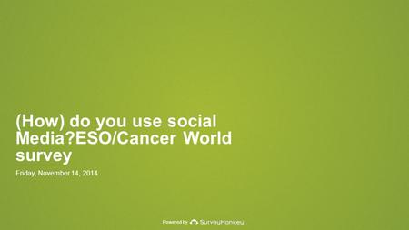 Powered by (How) do you use social Media?ESO/Cancer World survey Friday, November 14, 2014.