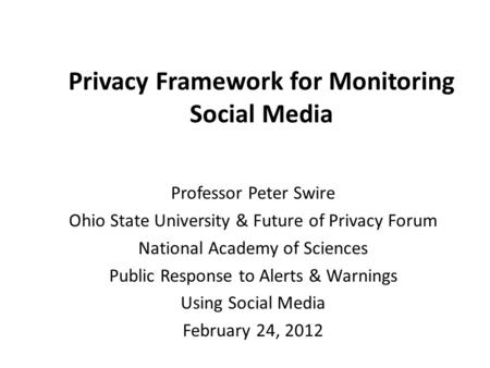 Privacy Framework for Monitoring Social Media Professor Peter Swire Ohio State University & Future of Privacy Forum National Academy of Sciences Public.