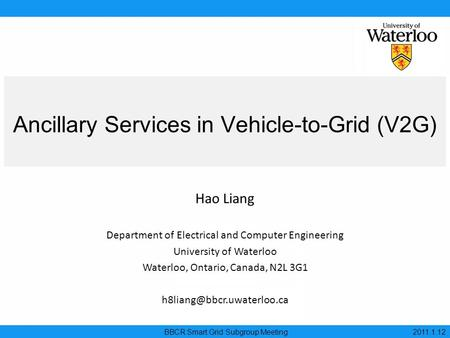 Ancillary Services in Vehicle-to-Grid (V2G) BBCR Smart Grid Subgroup Meeting 2011.1.12 Hao Liang Department of Electrical and Computer Engineering University.
