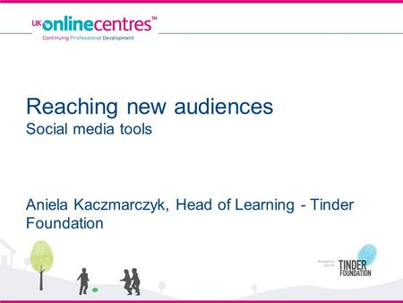 Reaching new audiences Social media tools Aniela Kaczmarczyk, Head of Learning - Tinder Foundation.