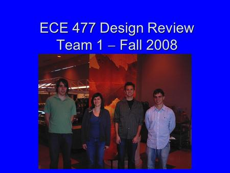 ECE 477 Design Review Team 1  Fall 2008. Outline Project overviewProject overview Project-specific success criteriaProject-specific success criteria.