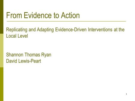 1 From Evidence to Action Replicating and Adapting Evidence-Driven Interventions at the Local Level Shannon Thomas Ryan David Lewis-Peart.