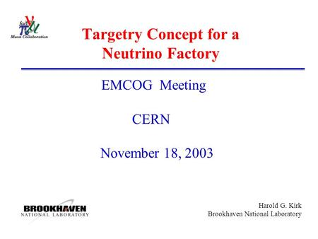 Harold G. Kirk Brookhaven National Laboratory Targetry Concept for a Neutrino Factory EMCOG Meeting CERN November 18, 2003.