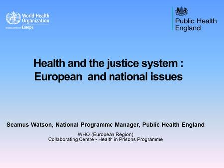 Health and the justice system : European and national issues Seamus Watson, National Programme Manager, Public Health England WHO (European Region) Collaborating.
