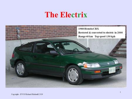 Copyright - EVCO/Richard Hatherill 2009 1 The Electrix 1988 Homda CRX Restored & converted to electric in 2000 Range 40 km Top speed 130 kph.