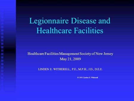 Legionnaire Disease and Healthcare Facilities Healthcare Facilities Management Society of New Jersey May 21, 2009 LINDEN E. WITHERELL, P.E., M.P.H., J.D.,