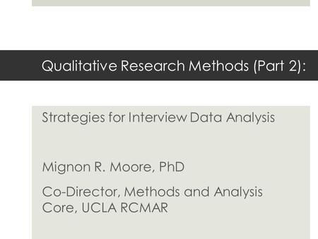 Qualitative Research Methods (Part 2): Strategies for Interview Data Analysis Mignon R. Moore, PhD Co-Director, Methods and Analysis Core, UCLA RCMAR.