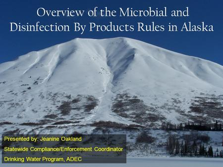 Overview of the Microbial and Disinfection By Products Rules in Alaska Presented by: Jeanine Oakland Statewide Compliance/Enforcement Coordinator Drinking.