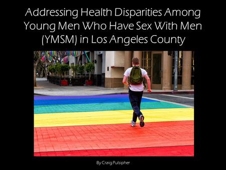 Addressing Health Disparities Among Young Men Who Have Sex With Men (YMSM) in Los Angeles County By Craig Pulsipher.
