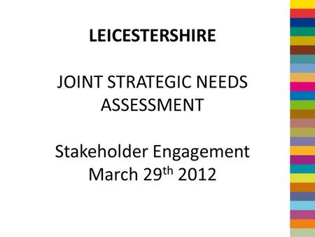LEICESTERSHIRE JOINT STRATEGIC NEEDS ASSESSMENT Stakeholder Engagement March 29 th 2012.