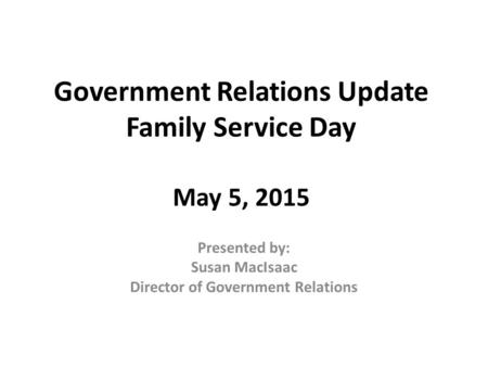 Government Relations Update Family Service Day May 5, 2015 Presented by: Susan MacIsaac Director of Government Relations.