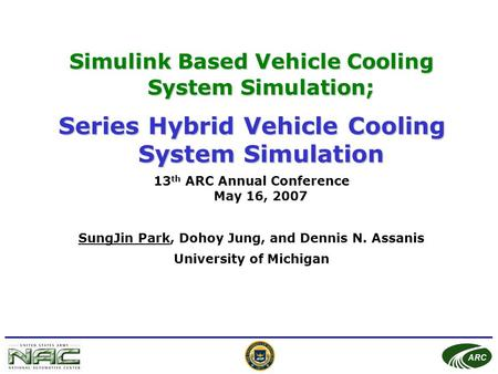 ARC Simulink Based Vehicle Cooling System Simulation; Series Hybrid Vehicle Cooling System Simulation 13 th ARC Annual Conference May 16, 2007 SungJin.