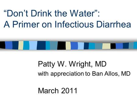 """Don't Drink the Water"": A Primer on Infectious Diarrhea Patty W. Wright, MD with appreciation to Ban Allos, MD March 2011."