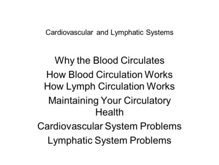Cardiovascular and Lymphatic Systems Why the Blood Circulates How Blood Circulation Works How Lymph Circulation Works Maintaining Your Circulatory Health.