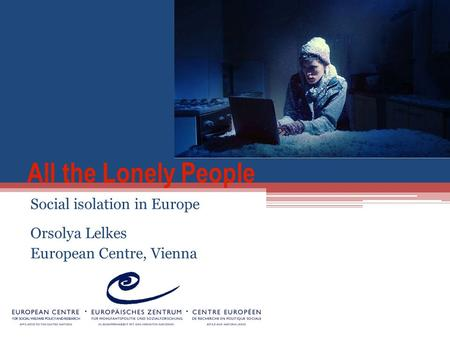 All the Lonely People Social isolation in Europe Orsolya Lelkes European Centre, Vienna.