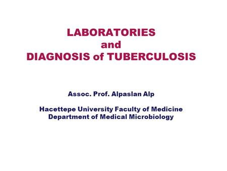 LABORATORIES and DIAGNOSIS of TUBERCULOSIS Assoc. Prof. Alpaslan Alp Hacettepe University Faculty of Medicine Department of Medical Microbiology.