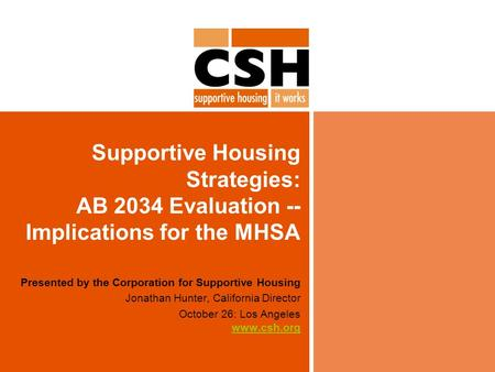 Supportive Housing Strategies: AB 2034 Evaluation -- Implications for the MHSA Presented by the Corporation for Supportive Housing Jonathan Hunter, California.