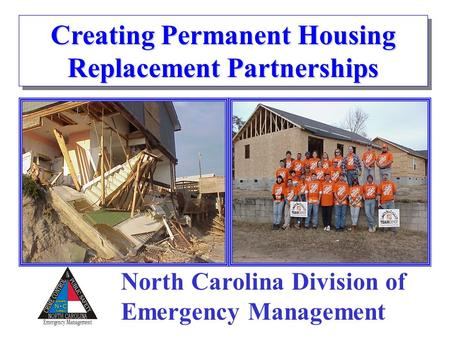 Creating Permanent Housing Replacement Partnerships North Carolina Division of Emergency Management.
