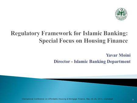 Yavar Moini Director - Islamic Banking Department International Conference on Affordable Housing & Mortgage Finance, May 28-29, 2015, Islamabad 1.