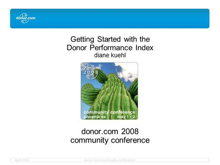 April 2008donor.com community conference Getting Started with the Donor Performance Index diane kuehl donor.com 2008 community conference.