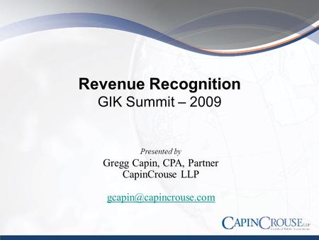 Revenue Recognition GIK Summit – 2009 Presented by Gregg Capin, CPA, Partner CapinCrouse LLP