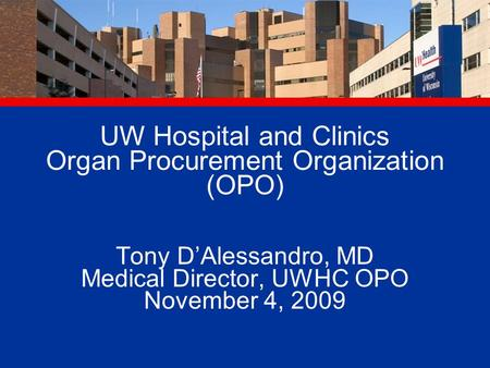 UW Hospital and Clinics Organ Procurement Organization (OPO) Tony D'Alessandro, MD Medical Director, UWHC OPO November 4, 2009.