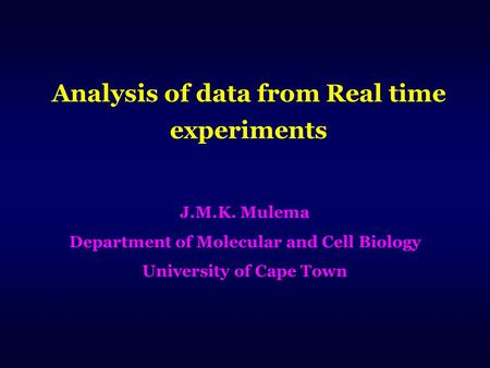 Analysis of data from Real time experiments J.M.K. Mulema Department of Molecular and Cell Biology University of Cape Town.