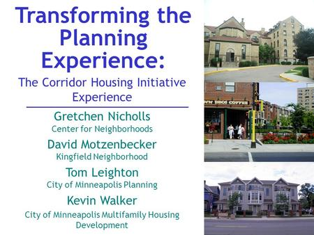 Transforming the Planning Experience: The Corridor Housing Initiative Experience Gretchen Nicholls Center for Neighborhoods David Motzenbecker Kingfield.