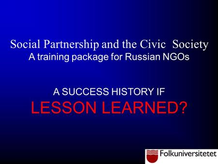 Social Partnership and the Civic Society A training package for Russian NGOs A SUCCESS HISTORY IF LESSON LEARNED?