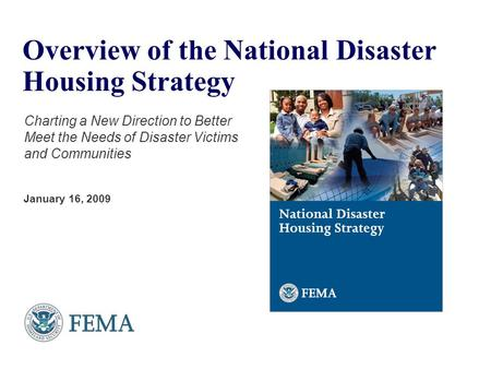 Overview of the National Disaster Housing Strategy Charting a New Direction to Better Meet the Needs of Disaster Victims and Communities January 16, 2009.