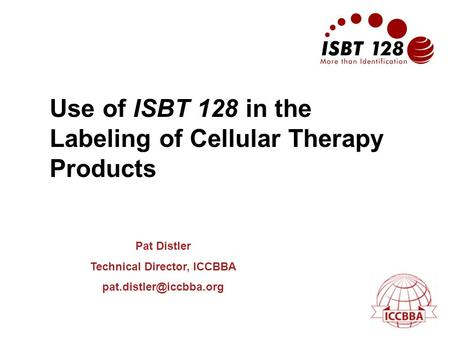 Use of ISBT 128 in the Labeling of Cellular Therapy Products Pat Distler Technical Director, ICCBBA